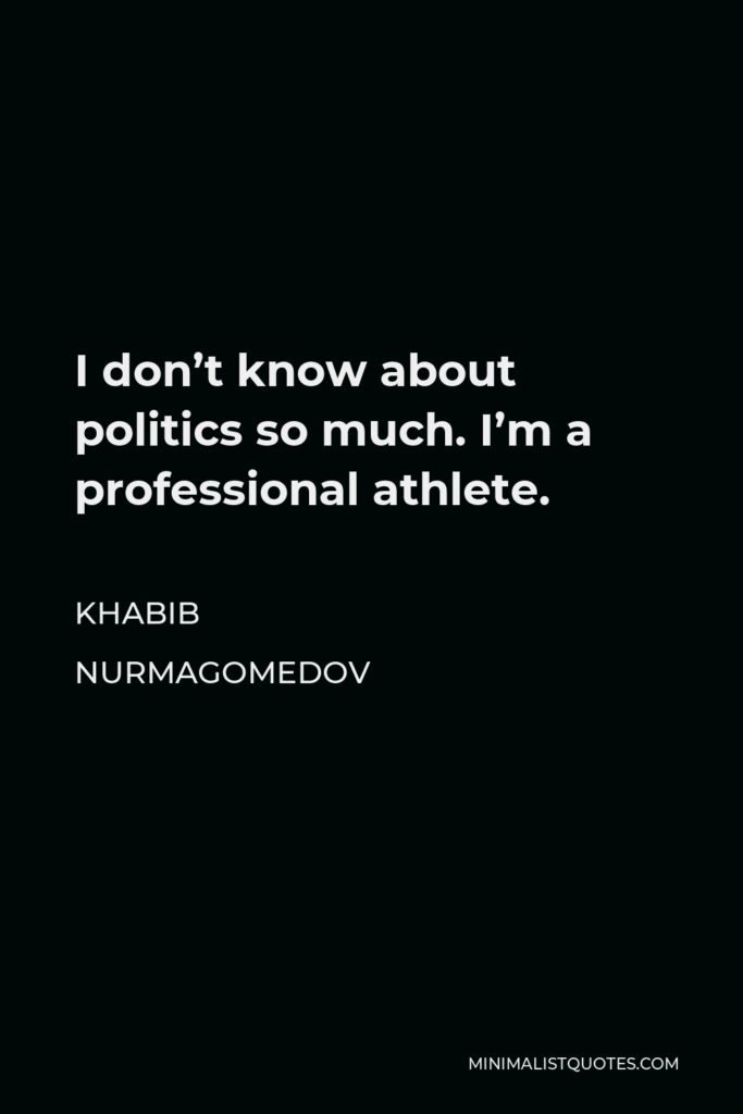 Khabib Nurmagomedov Quote - I don't know about politics so much. I'm a professional athlete.