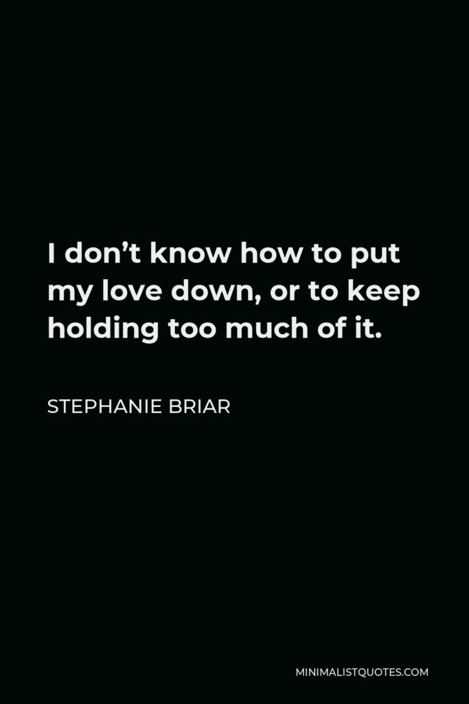 Stephanie Briar Quote - I don't know how to put my love down, or to keep holding too much of it.