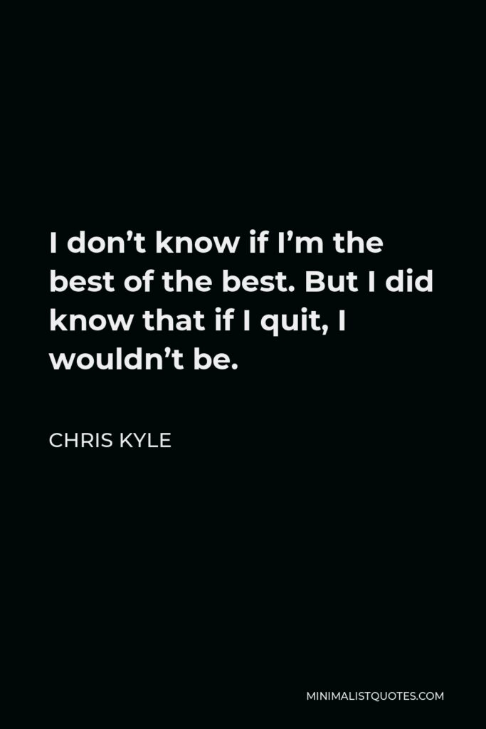 Chris Kyle Quote - I don't know if I'm the best of the best. But I did know that if I quit, I wouldn't be.