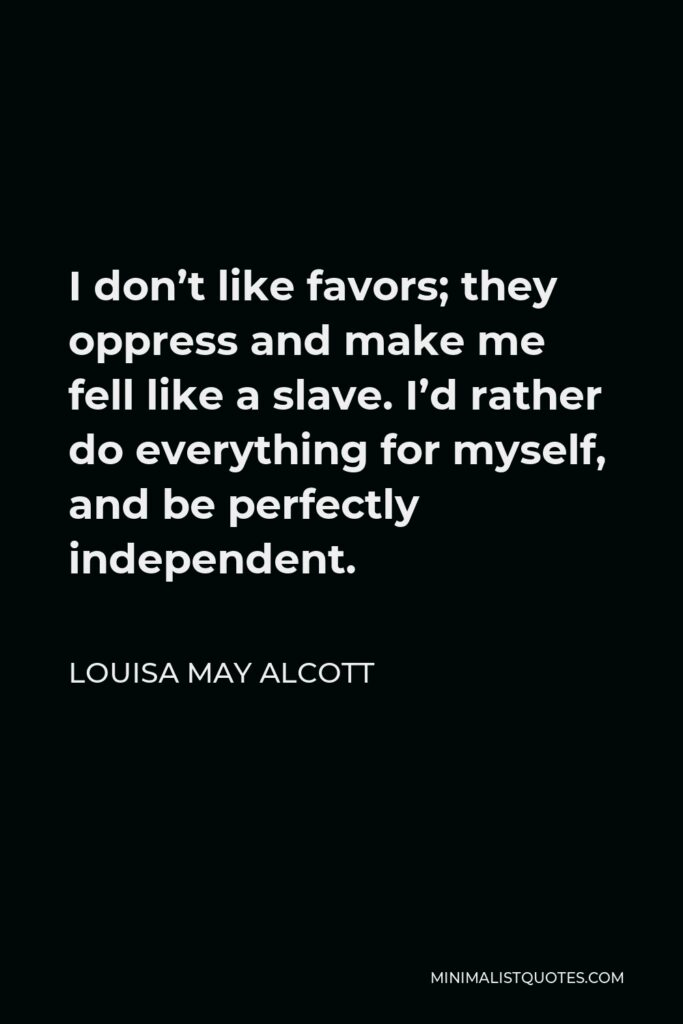 Louisa May Alcott Quote - I don't like favors; they oppress and make me fell like a slave. I'd rather do everything for myself, and be perfectly independent.