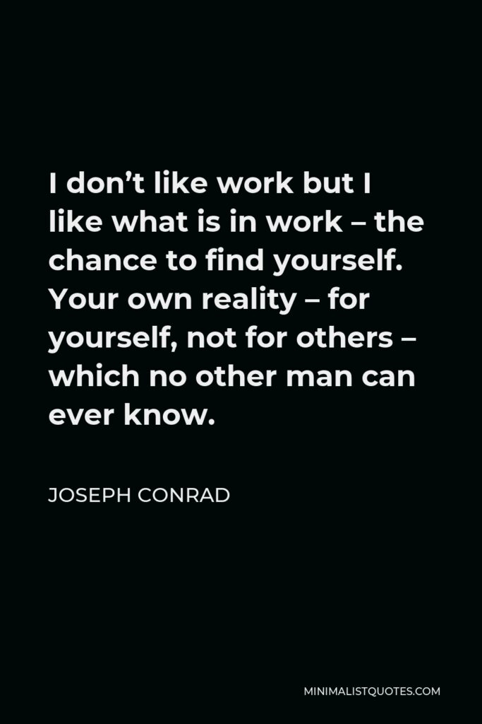 Joseph Conrad Quote - I don't like work but I like what is in work – the chance to find yourself. Your own reality – for yourself, not for others – which no other man can ever know.