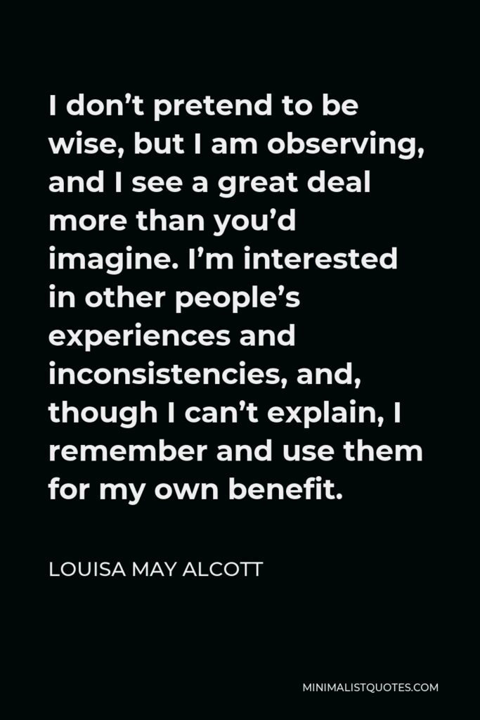 Louisa May Alcott Quote - I don't pretend to be wise, but I am observing, and I see a great deal more than you'd imagine. I'm interested in other people's experiences and inconsistencies, and, though I can't explain, I remember and use them for my own benefit.