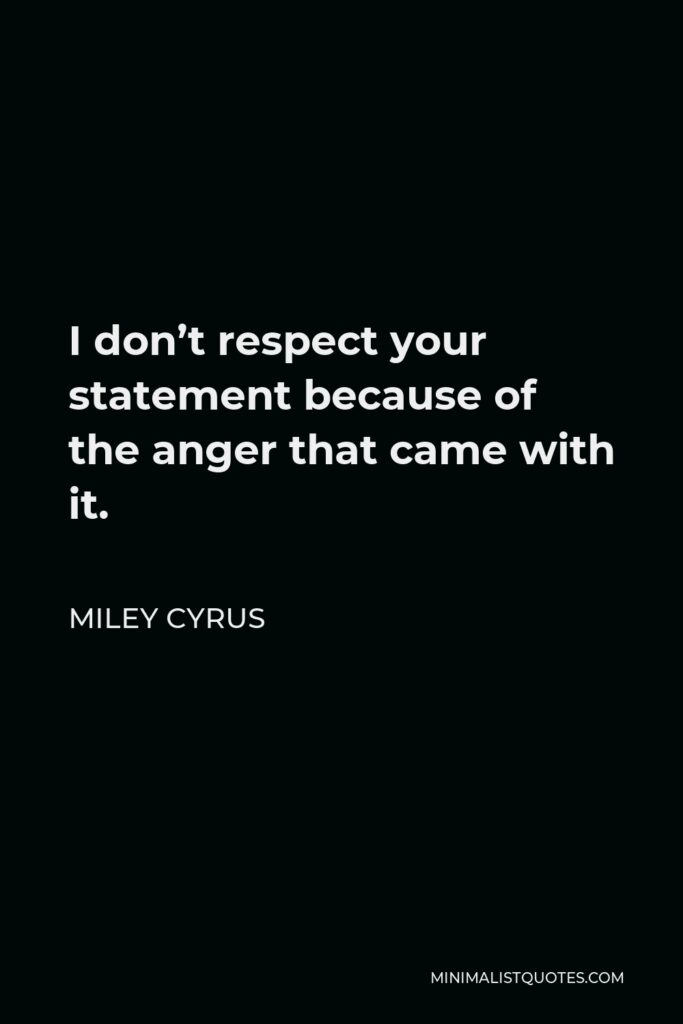 Miley Cyrus Quote - I don't respect your statement because of the anger that came with it.