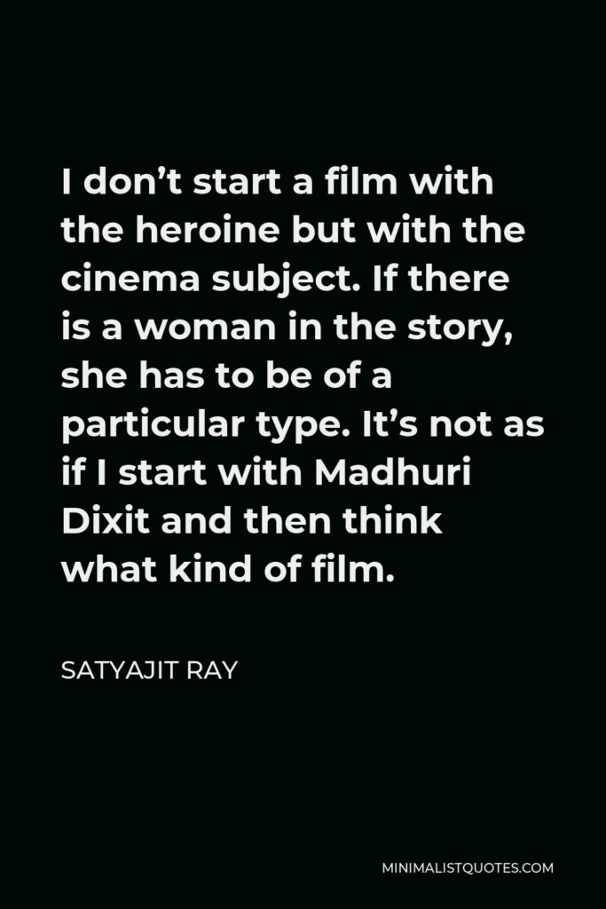 Satyajit Ray Quote - I don't start a film with the heroine but with the cinema subject. If there is a woman in the story, she has to be of a particular type. It's not as if I start with Madhuri Dixit and then think what kind of film.