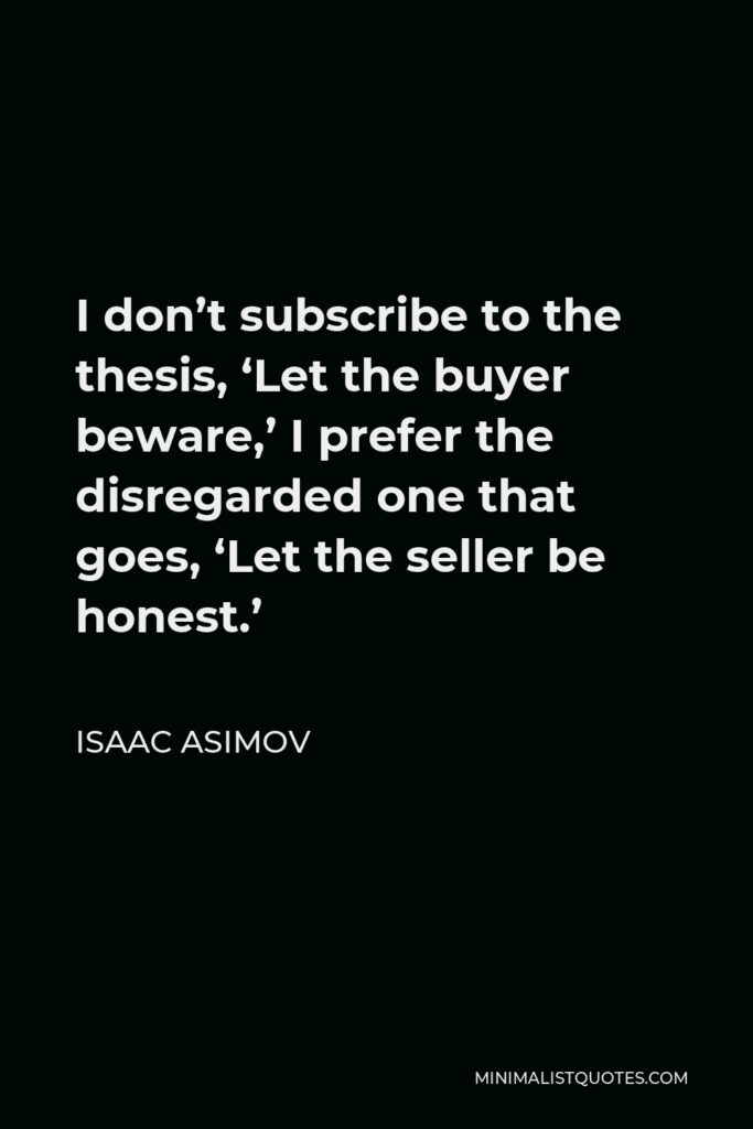 Isaac Asimov Quote - I don't subscribe to the thesis, 'Let the buyer beware,' I prefer the disregarded one that goes, 'Let the seller be honest.'