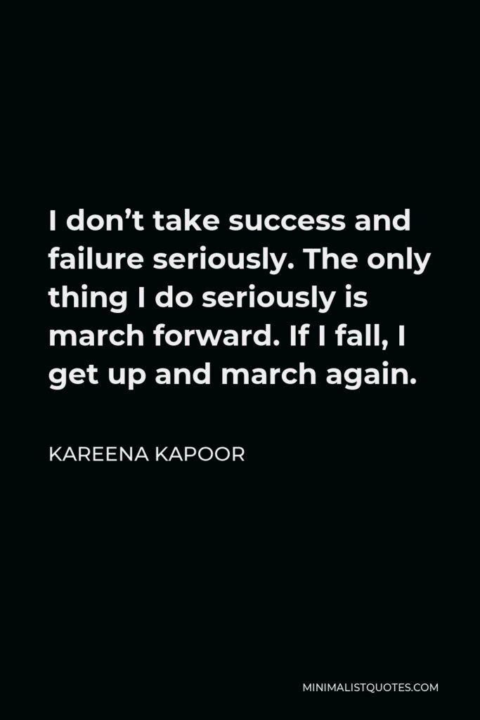 Kareena Kapoor Quote - I don't take success and failure seriously. The only thing I do seriously is march forward. If I fall, I get up and march again.