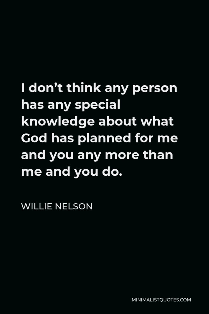 Willie Nelson Quote - I don't think any person has any special knowledge about what God has planned for me and you any more than me and you do.
