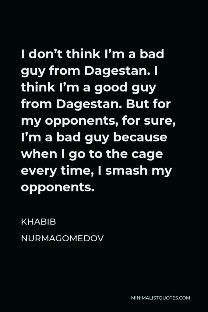 Khabib Nurmagomedov Quote - I don't think I'm a bad guy from Dagestan. I think I'm a good guy from Dagestan. But for my opponents, for sure, I'm a bad guy because when I go to the cage every time, I smash my opponents.