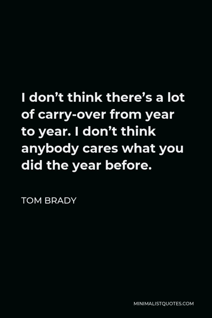 Tom Brady Quote - I don't think there's a lot of carry-over from year to year. I don't think anybody cares what you did the year before.