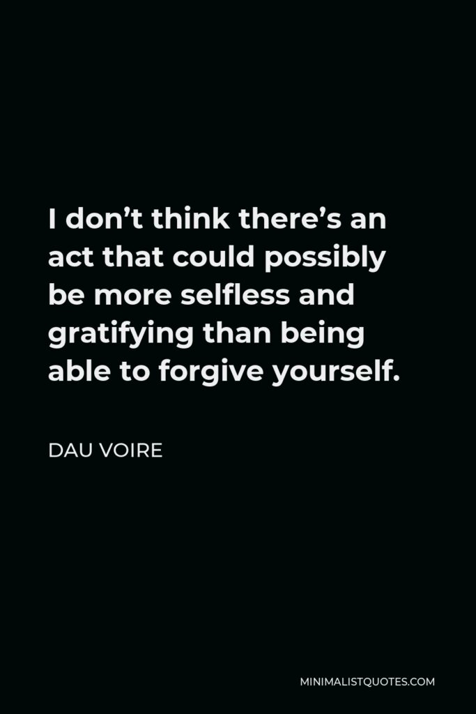 Dau Voire Quote - I don't think there's an act that could possibly be more selfless and gratifying than being able to forgive yourself.