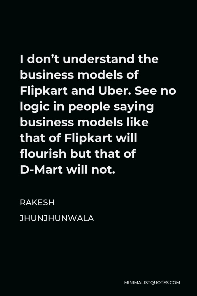 Rakesh Jhunjhunwala Quote - I don't understand the business models of Flipkart and Uber. See no logic in people saying business models like that of Flipkart will flourish but that of D-Mart will not.