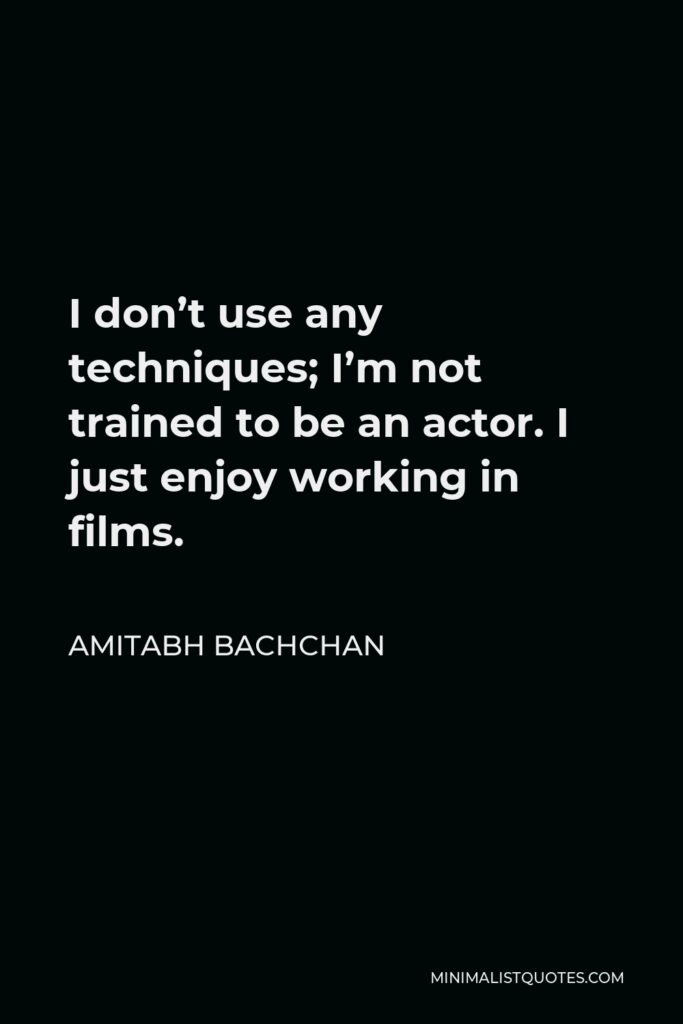 Amitabh Bachchan Quote - I don't use any techniques; I'm not trained to be an actor. I just enjoy working in films.