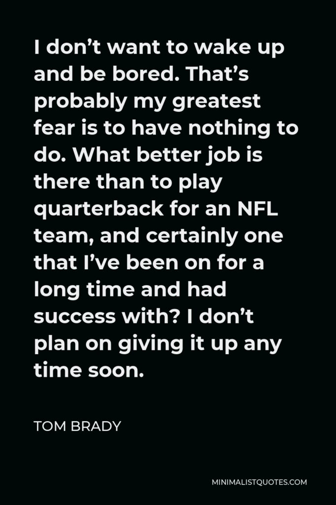 Tom Brady Quote - I don't want to wake up and be bored. That's probably my greatest fear is to have nothing to do. What better job is there than to play quarterback for an NFL team, and certainly one that I've been on for a long time and had success with? I don't plan on giving it up any time soon.