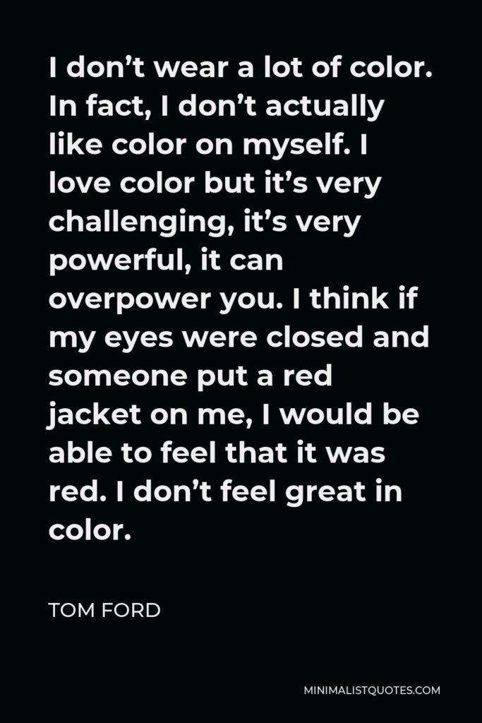 Tom Ford Quote - I don't wear a lot of color. In fact, I don't actually like color on myself. I love color but it's very challenging, it's very powerful, it can overpower you. I think if my eyes were closed and someone put a red jacket on me, I would be able to feel that it was red. I don't feel great in color.