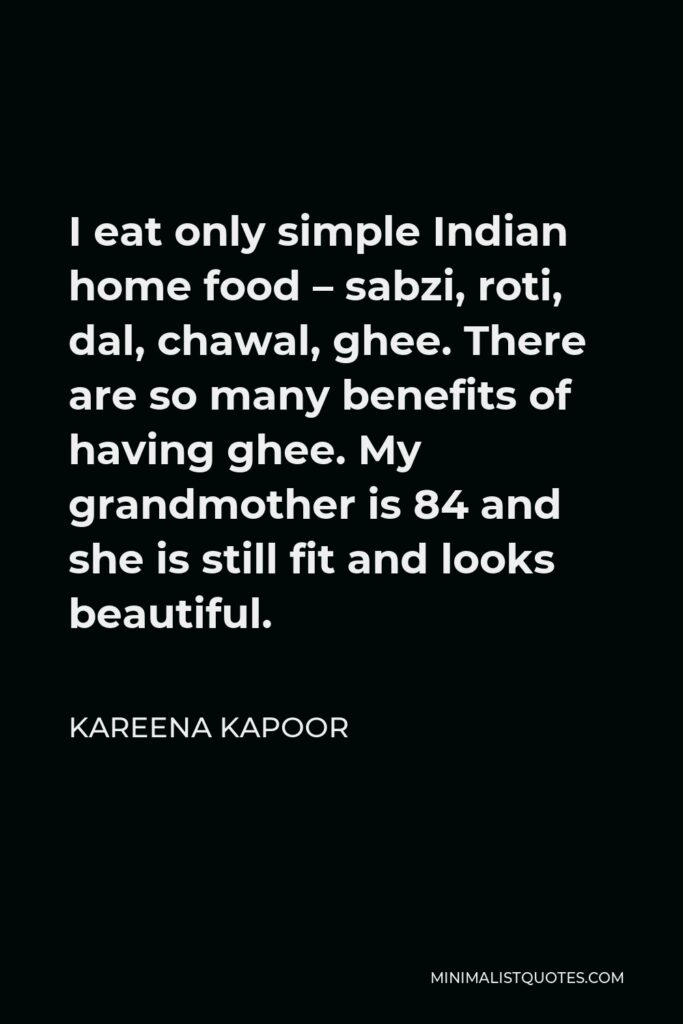 Kareena Kapoor Quote - I eat only simple Indian home food – sabzi, roti, dal, chawal, ghee. There are so many benefits of having ghee. My grandmother is 84 and she is still fit and looks beautiful.
