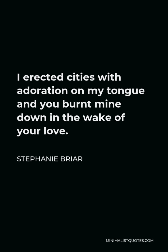 Stephanie Briar Quote - I erected cities with adoration on my tongue and you burnt mine down in the wake of your love.
