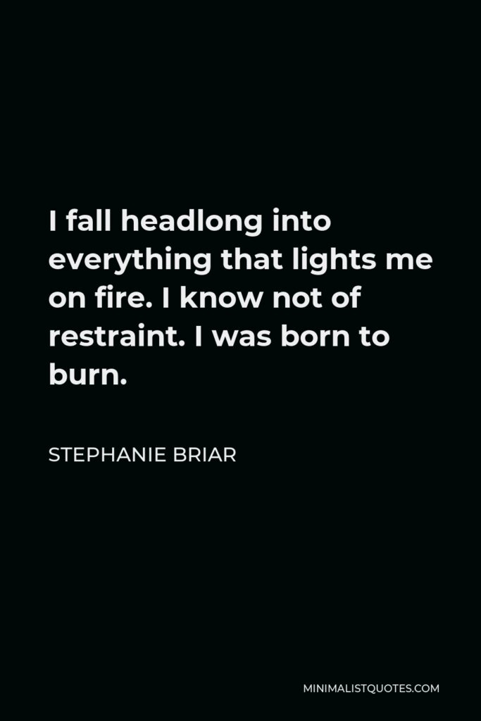 Stephanie Briar Quote - I fall headlong into everything that lights me on fire. I know not of restraint. I was born to burn.