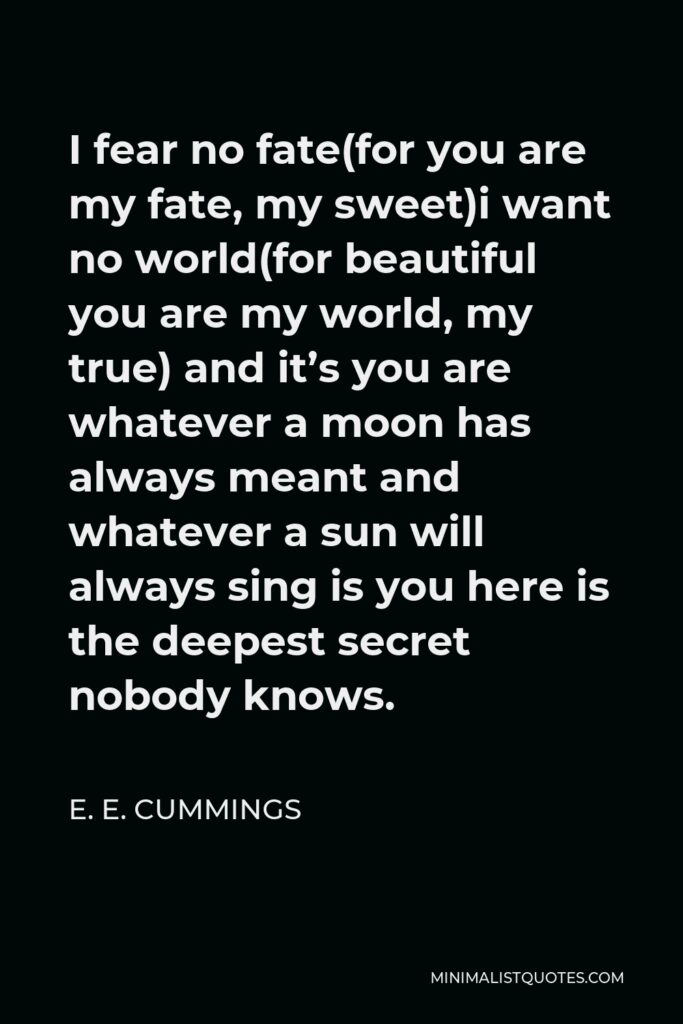 E. E. Cummings Quote - I fear no fate(for you are my fate, my sweet)i want no world(for beautiful you are my world, my true) and it's you are whatever a moon has always meant and whatever a sun will always sing is you here is the deepest secret nobody knows.