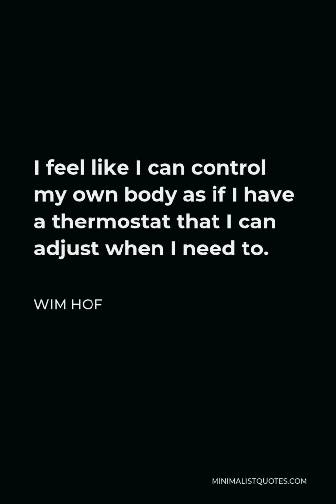 Wim Hof Quote - I feel like I can control my own body as if I have a thermostat that I can adjust when I need to.
