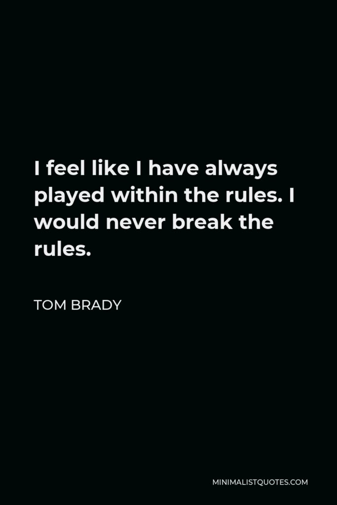 Tom Brady Quote - I feel like I have always played within the rules. I would never break the rules.