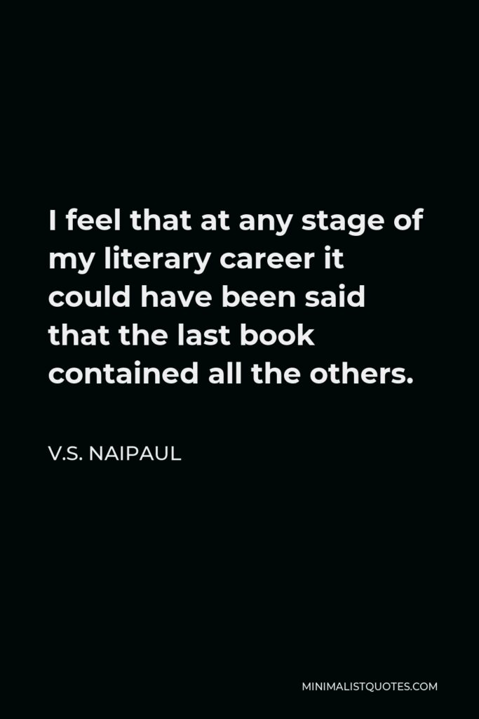 V.S. Naipaul Quote - I feel that at any stage of my literary career it could have been said that the last book contained all the others.