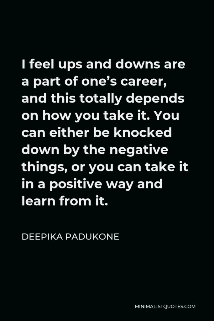 Deepika Padukone Quote - I feel ups and downs are a part of one's career, and this totally depends on how you take it. You can either be knocked down by the negative things, or you can take it in a positive way and learn from it.