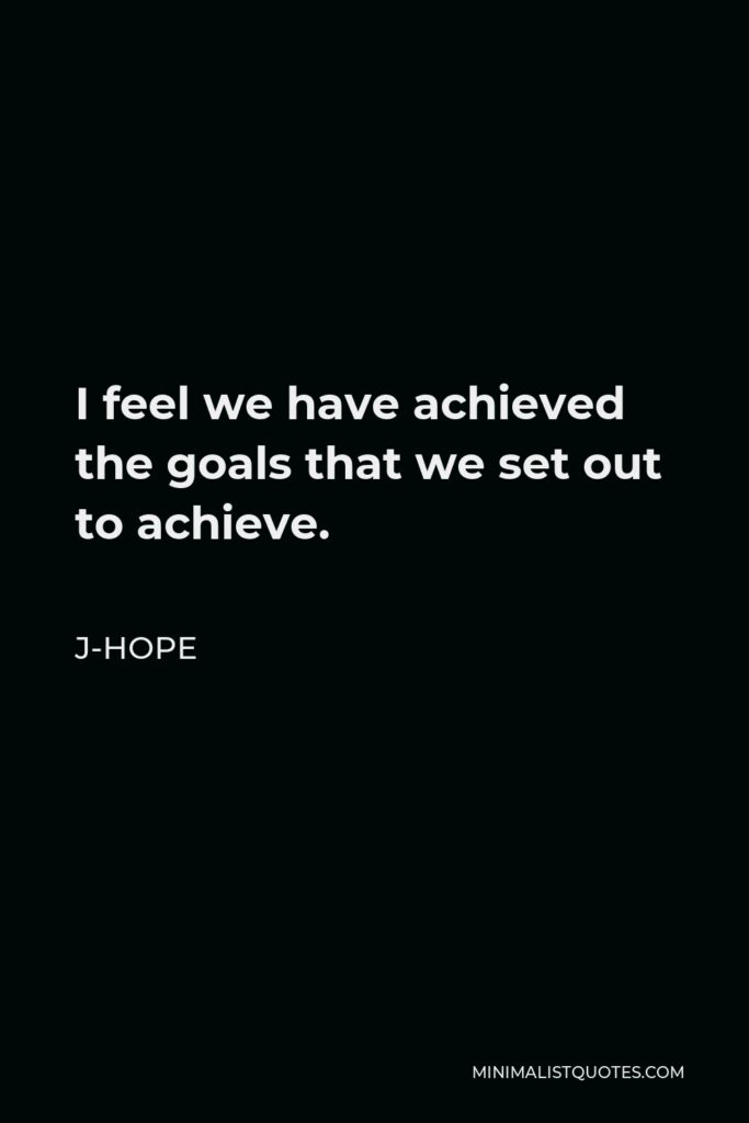 J-Hope Quote - I feel we have achieved the goals that we set out to achieve.
