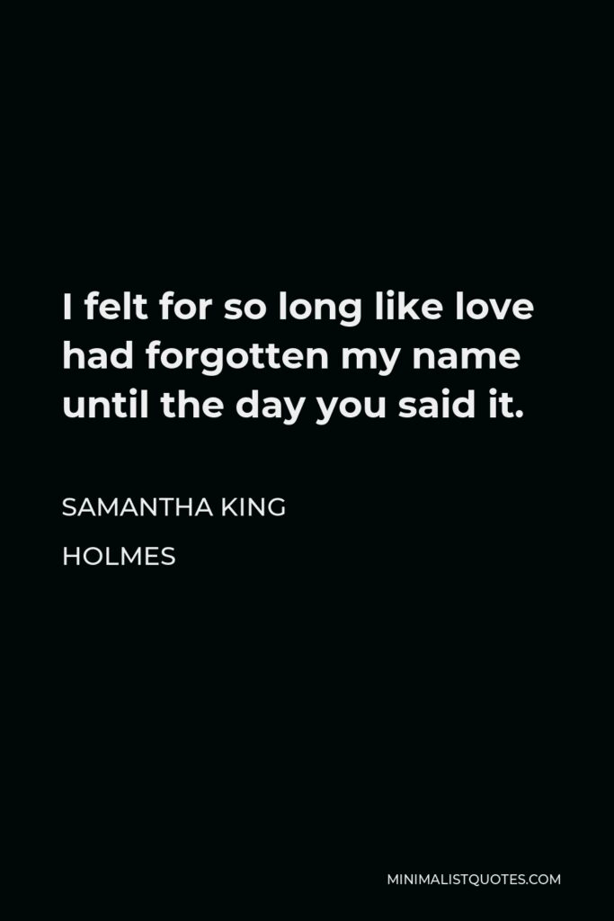 Samantha King Holmes Quote - I felt for so long like love had forgotten my name until the day you said it.