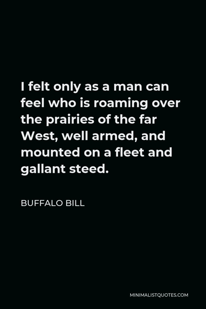 Buffalo Bill Quote - I felt only as a man can feel who is roaming over the prairies of the far West, well armed, and mounted on a fleet and gallant steed.