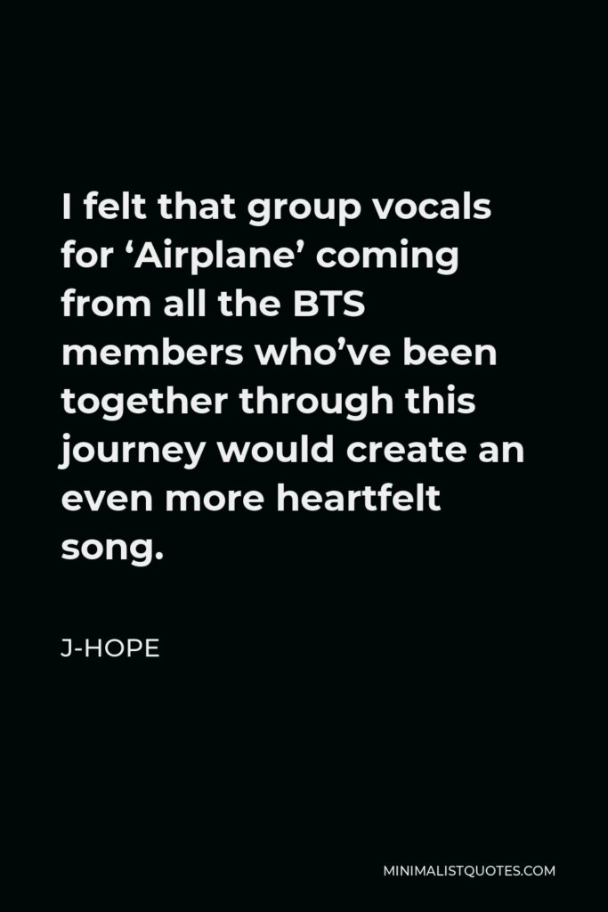 J-Hope Quote - I felt that group vocals for 'Airplane' coming from all the BTS members who've been together through this journey would create an even more heartfelt song.