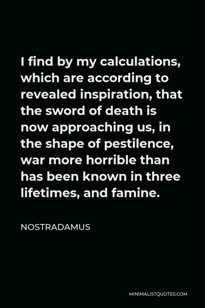 Nostradamus Quote - I find by my calculations, which are according to revealed inspiration, that the sword of death is now approaching us, in the shape of pestilence, war more horrible than has been known in three lifetimes, and famine.