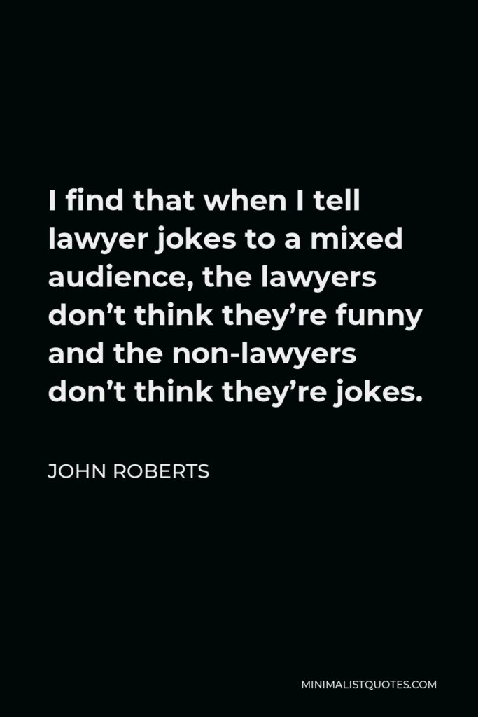 John Roberts Quote - I find that when I tell lawyer jokes to a mixed audience, the lawyers don't think they're funny and the non-lawyers don't think they're jokes.