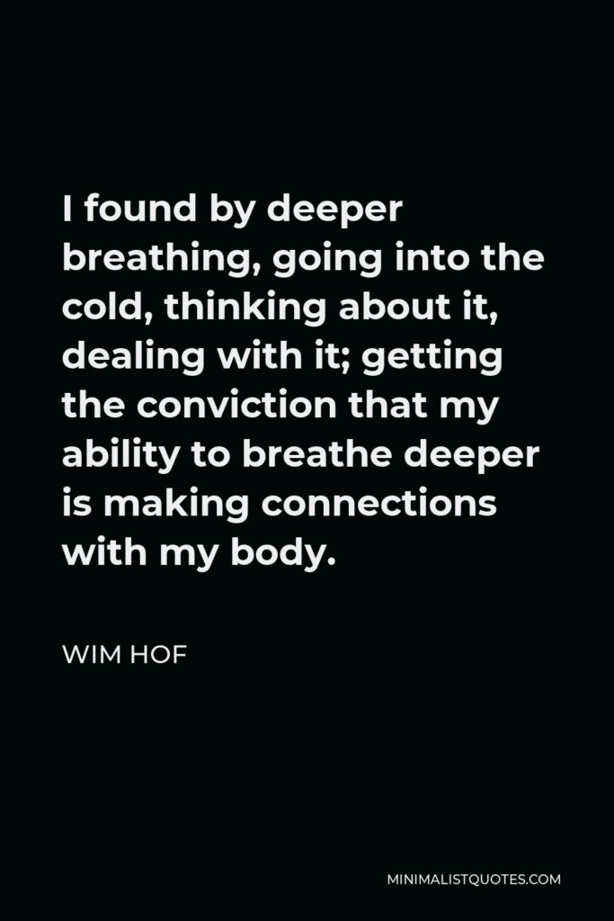 Wim Hof Quote - I found by deeper breathing, going into the cold, thinking about it, dealing with it; getting the conviction that my ability to breathe deeper is making connections with my body.