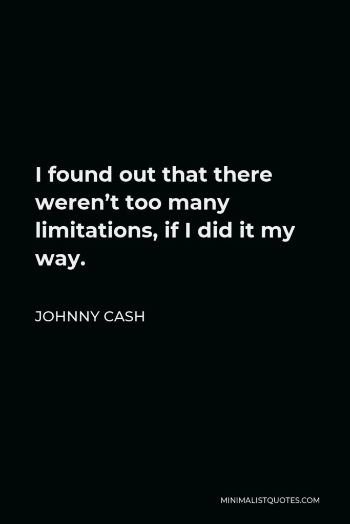 Johnny Cash Quote - I found out that there weren't too many limitations, if I did it my way.