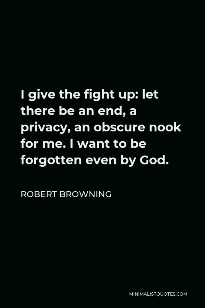 Robert Browning Quote - I give the fight up: let there be an end, a privacy, an obscure nook for me. I want to be forgotten even by God.