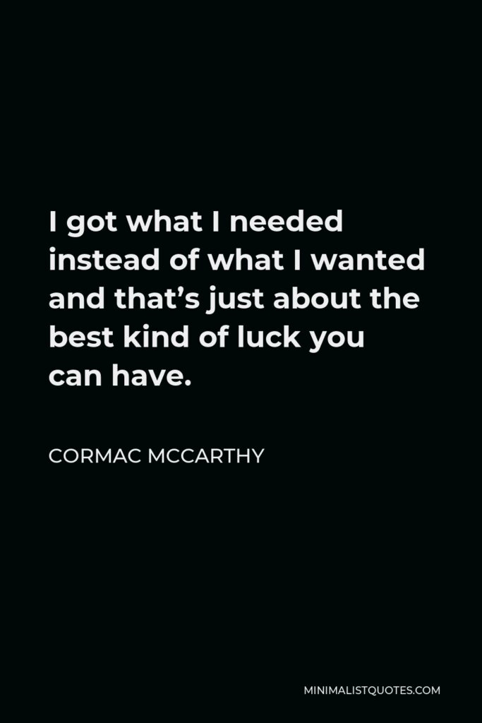 Cormac McCarthy Quote - I got what I needed instead of what I wanted and that's just about the best kind of luck you can have.