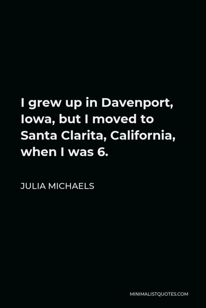 Julia Michaels Quote - I grew up in Davenport, Iowa, but I moved to Santa Clarita, California, when I was 6.