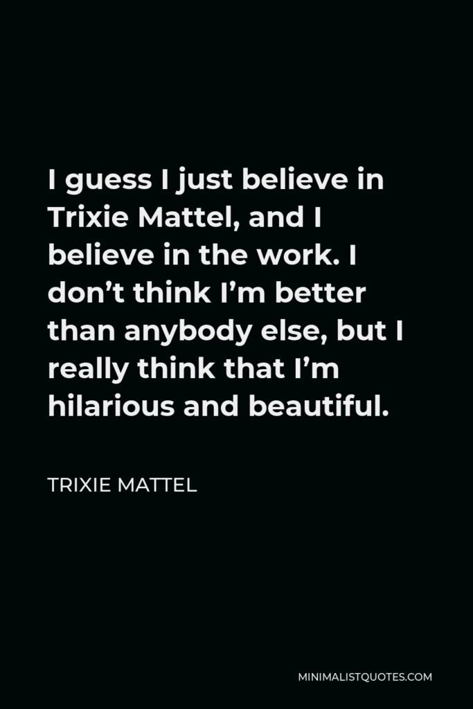 Trixie Mattel Quote - I guess I just believe in Trixie Mattel, and I believe in the work. I don't think I'm better than anybody else, but I really think that I'm hilarious and beautiful.