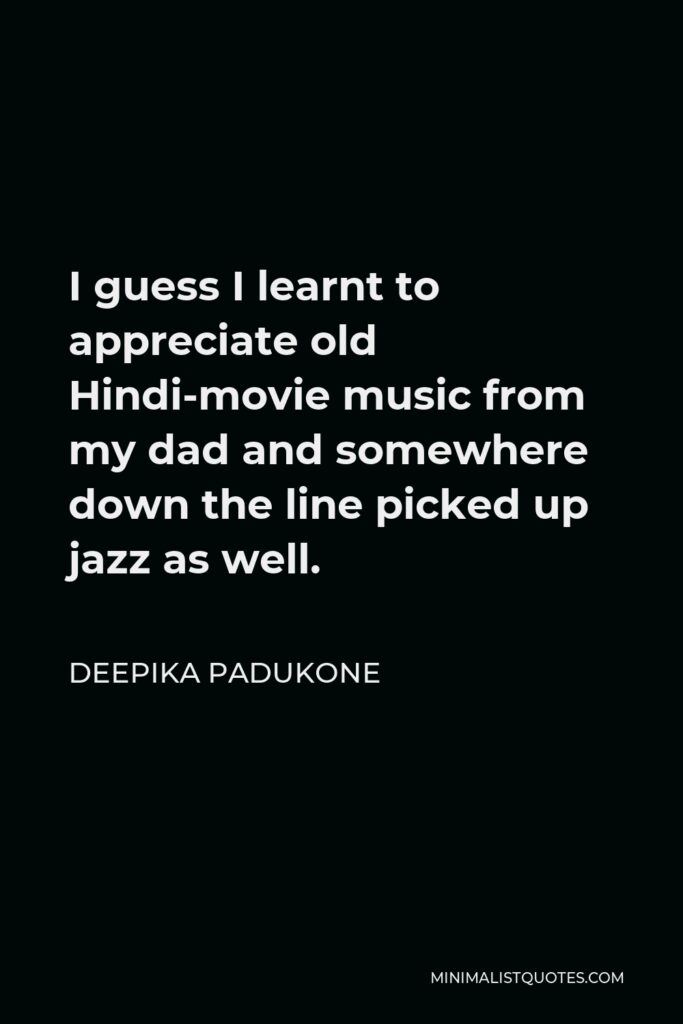 Deepika Padukone Quote - I guess I learnt to appreciate old Hindi-movie music from my dad and somewhere down the line picked up jazz as well.