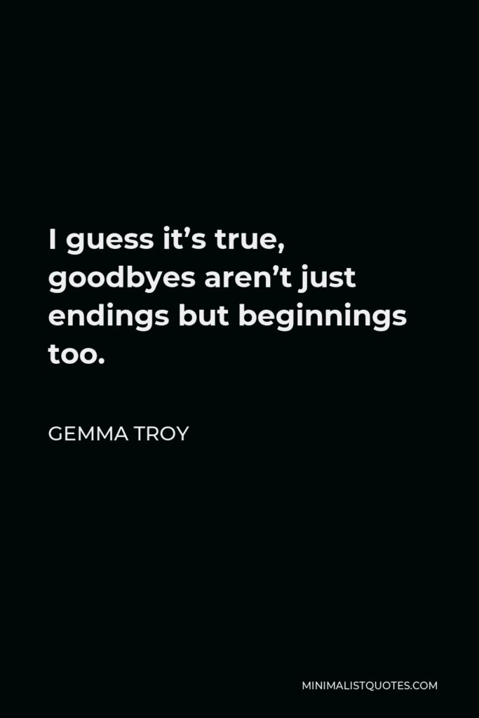 Gemma Troy Quote - I guess it's true, goodbyes aren't just endings but beginnings too.