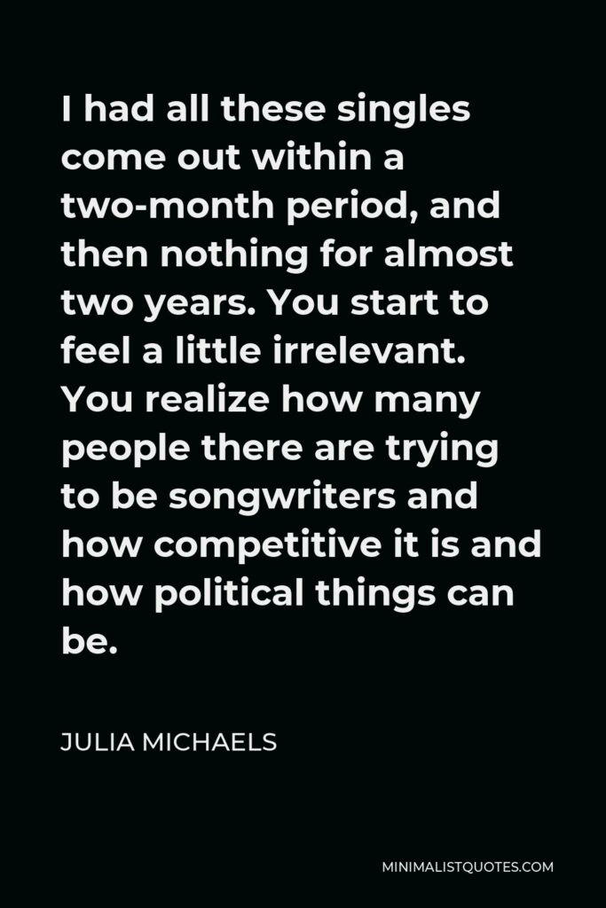 Julia Michaels Quote - I had all these singles come out within a two-month period, and then nothing for almost two years. You start to feel a little irrelevant. You realize how many people there are trying to be songwriters and how competitive it is and how political things can be.