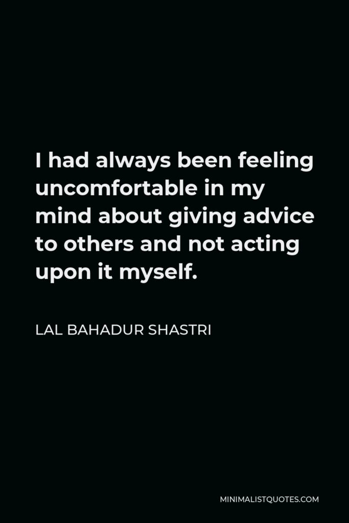Lal Bahadur Shastri Quote - I had always been feeling uncomfortable in my mind about giving advice to others and not acting upon it myself.