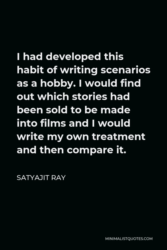 Satyajit Ray Quote - I had developed this habit of writing scenarios as a hobby. I would find out which stories had been sold to be made into films and I would write my own treatment and then compare it.