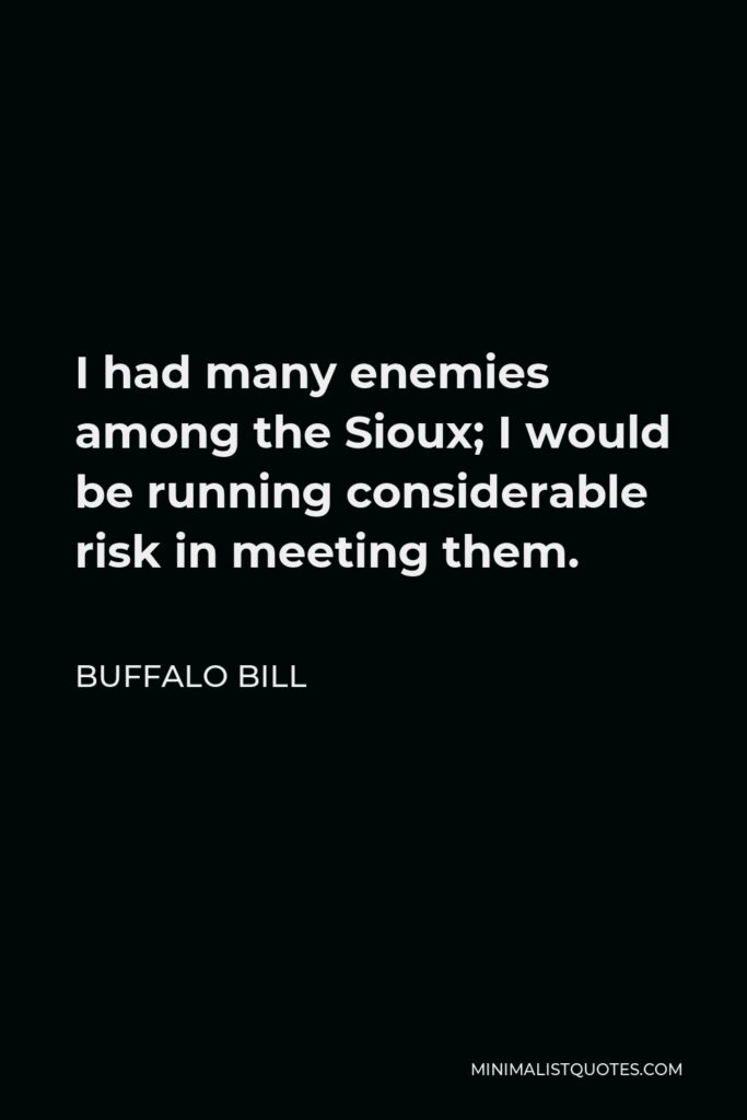 Buffalo Bill Quote - I had many enemies among the Sioux; I would be running considerable risk in meeting them.
