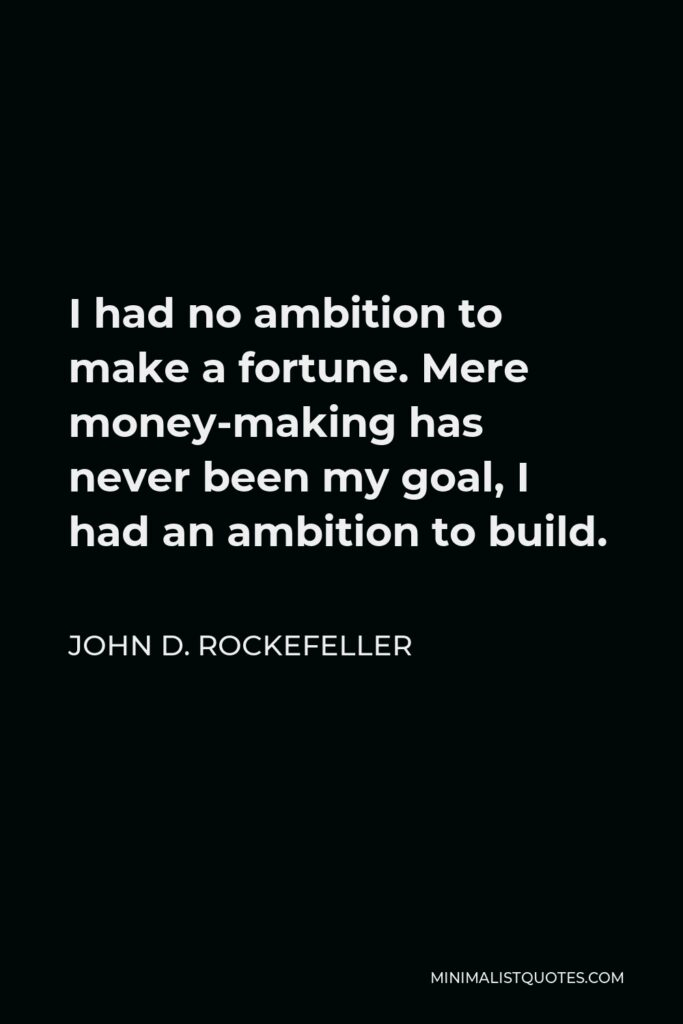 John D. Rockefeller Quote - I had no ambition to make a fortune. Mere money-making has never been my goal, I had an ambition to build.