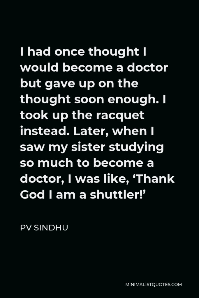 PV Sindhu Quote - I had once thought I would become a doctor but gave up on the thought soon enough. I took up the racquet instead. Later, when I saw my sister studying so much to become a doctor, I was like, 'Thank God I am a shuttler!'