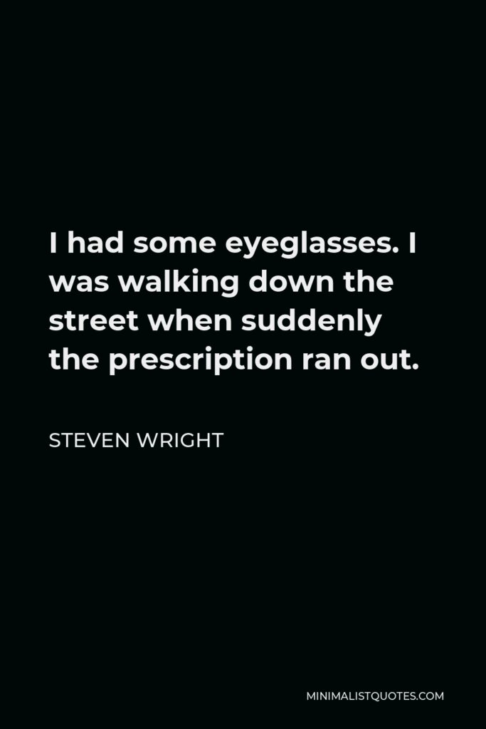Steven Wright Quote - I had some eyeglasses. I was walking down the street when suddenly the prescription ran out.