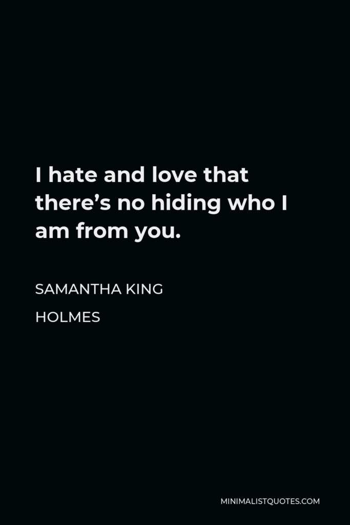 Samantha King Holmes Quote - I hate and love that there's no hiding who I am from you.