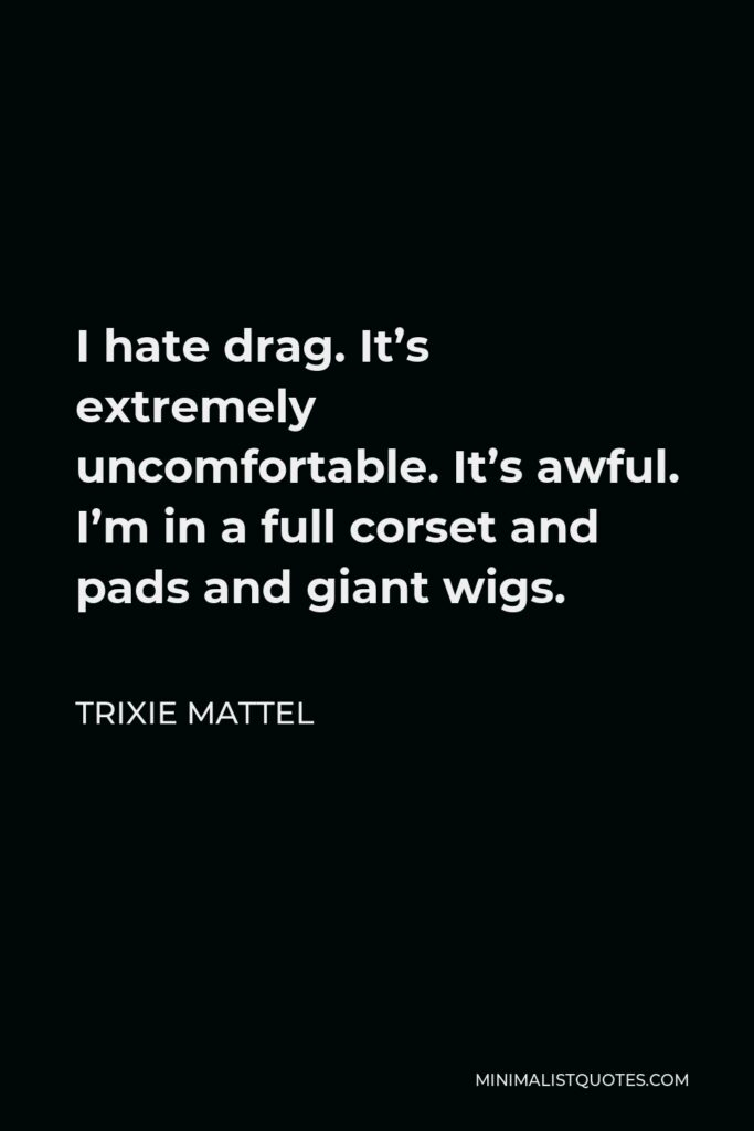 Trixie Mattel Quote - I hate drag. It's extremely uncomfortable. It's awful. I'm in a full corset and pads and giant wigs.