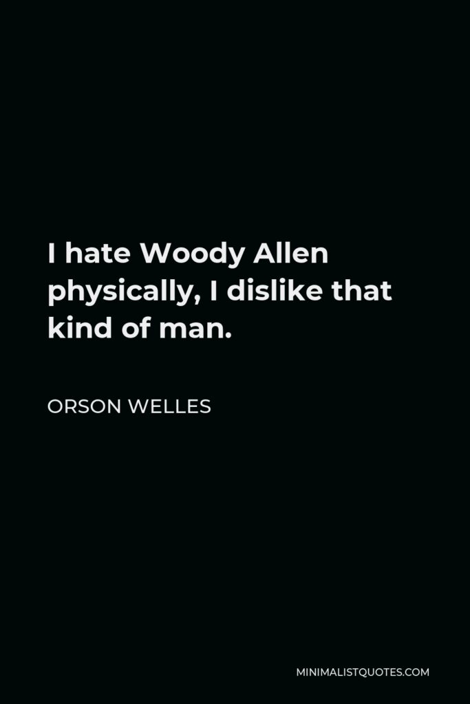 Orson Welles Quote - I hate Woody Allen physically, I dislike that kind of man.